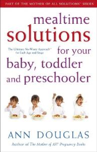 Mealtime Solutions for Your Baby, Toddler and Preschooler: The Ultimate No-Worry Approach for Each Age and Stage (Mother of All Solutions)