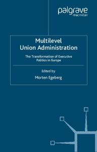 Multilevel Union Administration: The Transformation of Executive Politics in Europe (Palgrave studies in European Union Politics)