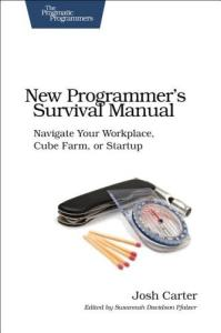 New Programmer's Survival Manual: Navigate Your Workplace, Cube Farm, or Startup