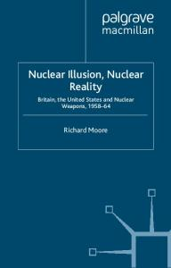 Nuclear Illusion, Nuclear Reality: Britain, the United States and Nuclear Weapons, 1958-64 (Nuclear Weapons and International Security Since 1945)