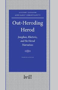 Out-Heroding Herod: Josephus, Rhetoric, and the Herod Narratives (Ancient Judaism and Early Christianity 63)