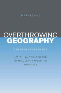 Overthrowing Geography: Jaffa, Tel Aviv, and the Struggle for Palestine, 1880-1948