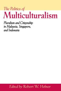 Politics of Multiculturalism: Pluralism and Citizenship in Malaysia, Singapore, and Indonesia