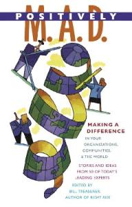 Positively M.A.D.: Making a Difference in Your Organizations, Communities, and the World