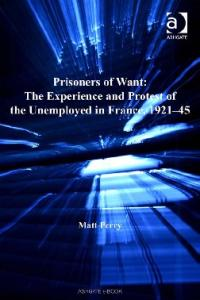 Prisoners of Want: The Experience and Protest of the Unemployed in France, 192145 (Studies in Labour History)