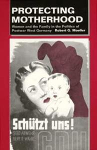 Protecting Motherhood: Women and the Family in the Politics of Postwar West Germany