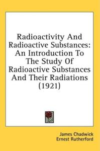 Radioactivity And Radioactive Substances: An Introduction To The Study Of Radioactive Substances And Their Radiations (1921)