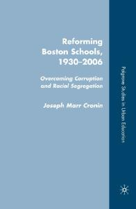 Reforming Boston Schools, 1930-2006: Overcoming Corruption and Racial Segregation (Palgrave Studies in Urban Education)