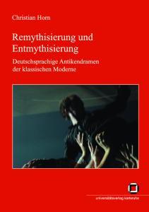 Remythisierung und Entmythisierung. Deutschsprachige Antikendramen der klassischen Moderne