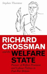Richard Crossman and the Welfare State: Pioneer of Welfare Provision and Labour Politics in Post-War Britain (International Library of Political Studies)