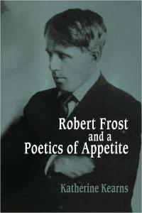 Robert Frost and a Poetics of Appetite (Cambridge Studies in American Literature and Culture)