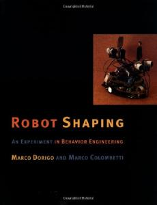Robot Shaping: An Experiment in Behavior Engineering (Intelligent Robotics and Autonomous Agents)