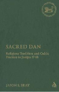 Sacred Dan: Religious Tradition and Cultic Practice in Judges 17-18 (Library of Hebrew Bible Old Testament Studies)