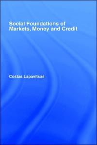 Social Foundations of Markets, Money and Credit (Routledge Frontiers of Political Economy, 49)