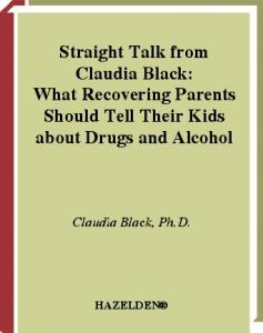 Straight Talk from Claudia Black: What Recovering Parents Should Tell Their Kids about Drugs and Alcohol