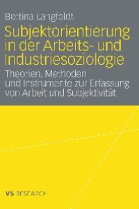 Subjektorientierung in der Arbeits- und Industriesoziologie: Theorien, Methoden und Instrumente zur Erfassung von Arbeit und Subjektivitat