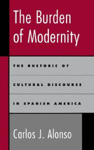 The Burden of Modernity: The Rhetoric of Cultural Discourse in Spanish America