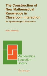The Construction of New Mathematical Knowledge in Classroom Interaction: An Epistemological Perspective (Mathematics Education Library)