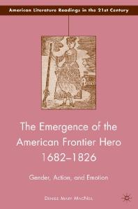 The Emergence of the American Frontier Hero 1682-1826: Gender, Action, and Emotion (American Literature Readings in the 21st Century)