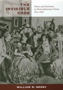 The Invisible Code: Honor and Sentiment in Postrevolutionary France, 1814-1848