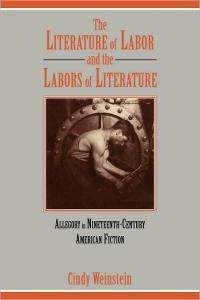 The Literature of Labor and the Labors of Literature: Allegory in Nineteenth-Century American Fiction (Cambridge Studies in American Literature and Culture)