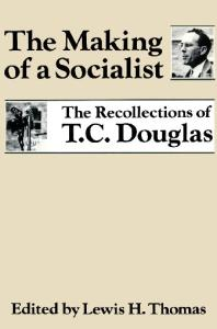 The Making of a Socialist: The Recollections of T.C. Douglas