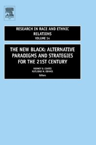 The New Black, Volume 14: ALTERNATIVE PARADIGMS AND STRATEGIES FOR THE 21st CENTURY (Research in Race and Ethnic Relations)