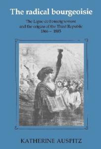 The Radical Bourgeoisie: The Ligue de l'Enseignement and the Origins of the Third Republic, 1866-1885
