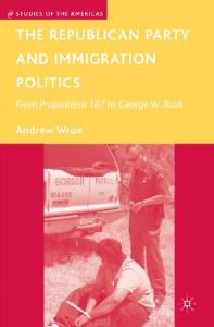 The Republican Party and Immigration Politics: From Proposition 187 to George W. Bush (Studies of the Americas)