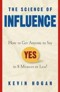 The Science of Influence: How to Get Anyone to Say ''Yes'' in 8 Minutes or Less!