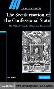 The Secularisation of the Confessional State: The Political Thought of Christian Thomasius (Ideas in Context)