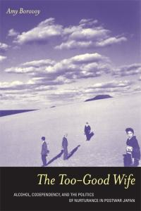 The Too-Good Wife: Alcohol, Codependency, and the Politics of Nurturance in Postwar Japan (Ethnographic Studies in Subjectivity)