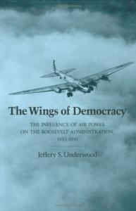 The Wings of Democracy: The Influence of Air Power on the Roosevelt Administration, 1933-1941 (Texas a & M University Military History Series)