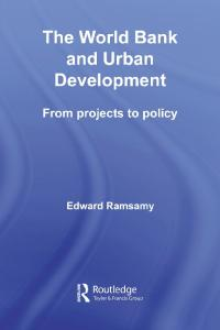 The World Bank and Urban Development: From Projects to Policy (Routledge Studies in Development and Society)