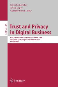 Trust and Privacy in Digital Business: First International Conference, TrustBus 2004, Zaragoza, Spain, August 30-September 1, 2004, Proceedings (Lecture Notes in Computer Science)