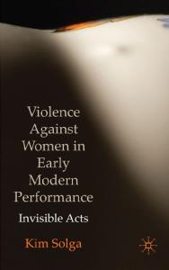 Violence Against Women in Early Modern Performance: Invisible Acts