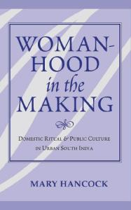 Womanhood In The Making: Domestic Ritual And Public Culture In Urban South India