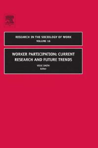 Worker Participation: Current Research and Future Trends, Volume 16 (Research in the Sociology of Work)